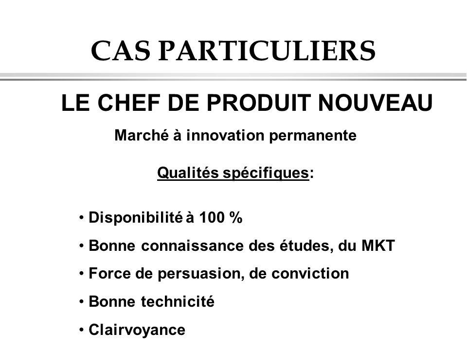 CAS PARTICULIERS LE CHEF DE PRODUIT NOUVEAU Marché à innovation permanente Qualités spécifiques: Disponibilité à 100 % Bonne connaissance des études,