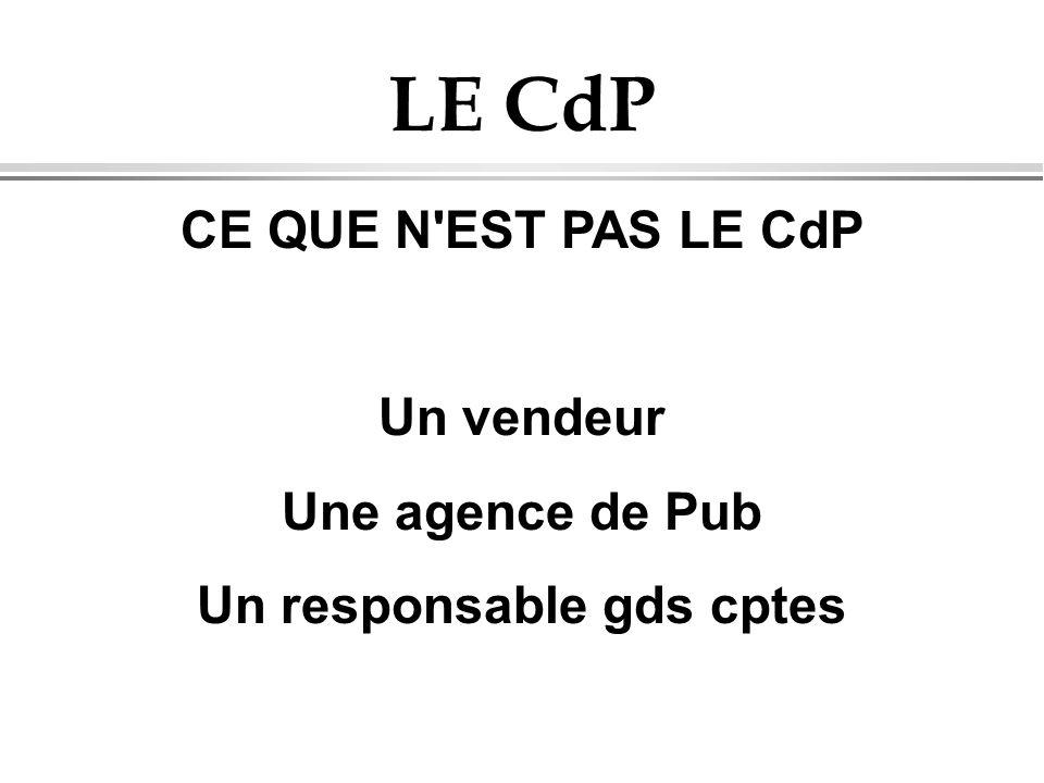 LE CdP CE QUE N'EST PAS LE CdP Un vendeur Une agence de Pub Un responsable gds cptes