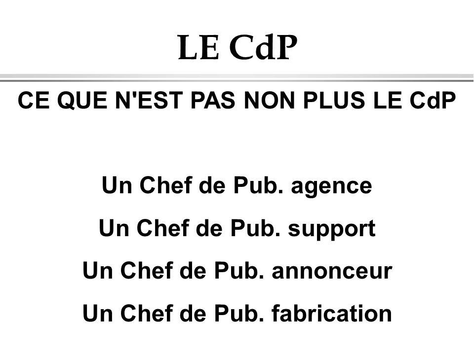 LE CdP CE QUE N'EST PAS NON PLUS LE CdP Un Chef de Pub. agence Un Chef de Pub. support Un Chef de Pub. annonceur Un Chef de Pub. fabrication