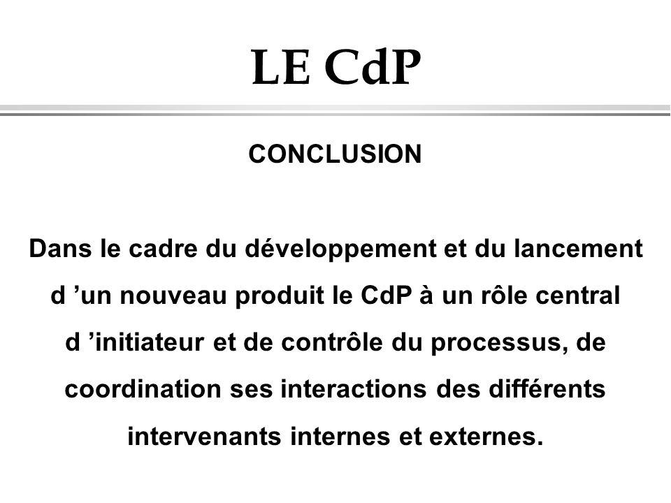 LE CdP CONCLUSION Dans le cadre du développement et du lancement d un nouveau produit le CdP à un rôle central d initiateur et de contrôle du processu