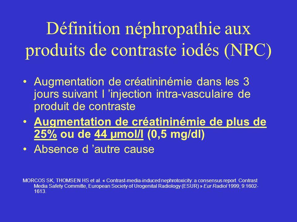 Définition néphropathie aux produits de contraste iodés (NPC) Augmentation de créatininémie dans les 3 jours suivant l injection intra-vasculaire de p