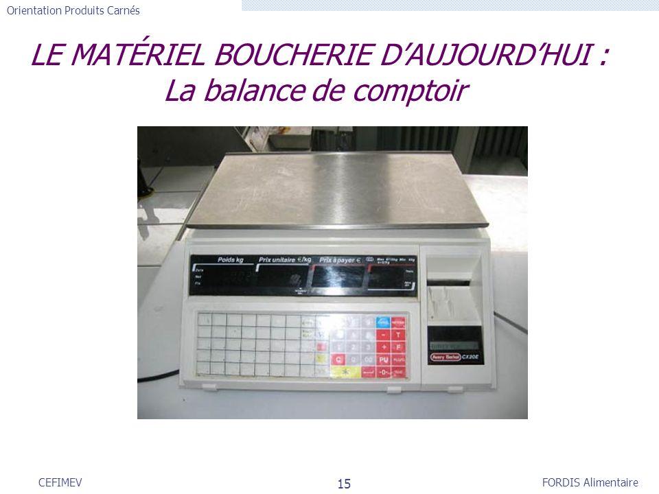 FORDIS Alimentaire Orientation Produits Carnés 15 CEFIMEV LE MATÉRIEL BOUCHERIE DAUJOURDHUI : La balance de comptoir