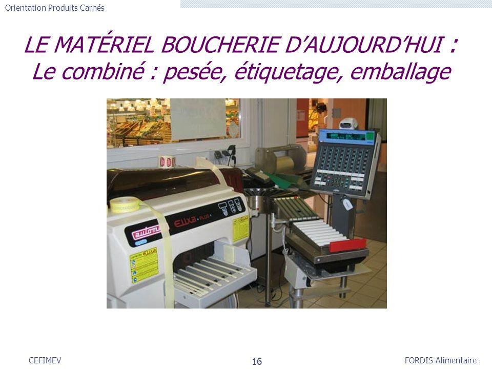FORDIS Alimentaire Orientation Produits Carnés 16 CEFIMEV LE MATÉRIEL BOUCHERIE DAUJOURDHUI : Le combiné : pesée, étiquetage, emballage