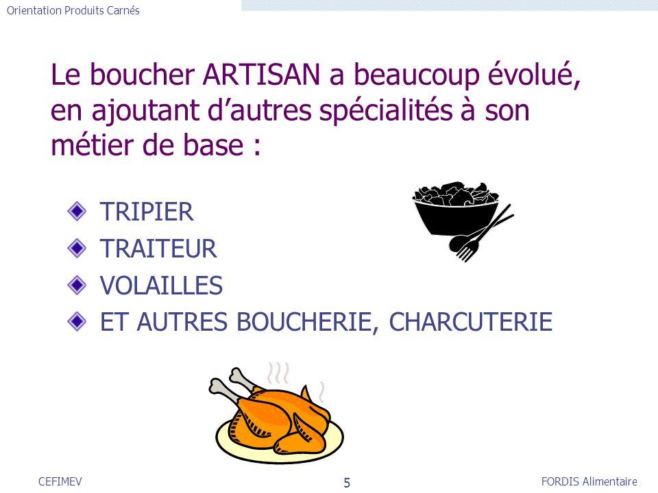 FORDIS Alimentaire Orientation Produits Carnés 5 CEFIMEV Le boucher ARTISAN a beaucoup évolué, en ajoutant dautres spécialités à son métier de base :