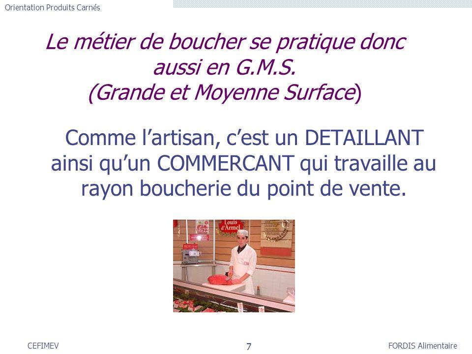 FORDIS Alimentaire Orientation Produits Carnés 7 CEFIMEV Le métier de boucher se pratique donc aussi en G.M.S. (Grande et Moyenne Surface) Comme larti