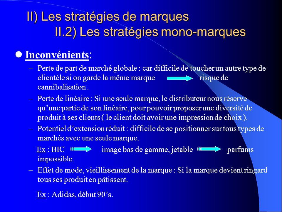 II) Les stratégies de marques II.2) Les stratégies mono-marques Inconvénients : –Perte de part de marché globale : car difficile de toucher un autre t