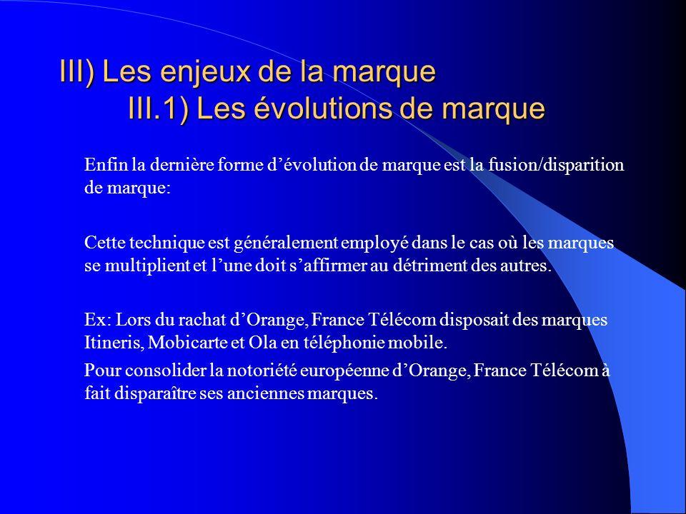 III) Les enjeux de la marque III.1) Les évolutions de marque Enfin la dernière forme dévolution de marque est la fusion/disparition de marque: Cette t