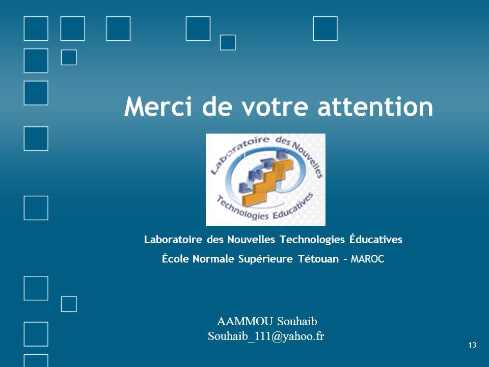 13 Merci de votre attention Laboratoire des Nouvelles Technologies Éducatives École Normale Supérieure Tétouan - MAROC AAMMOU Souhaib Souhaib_111@yaho
