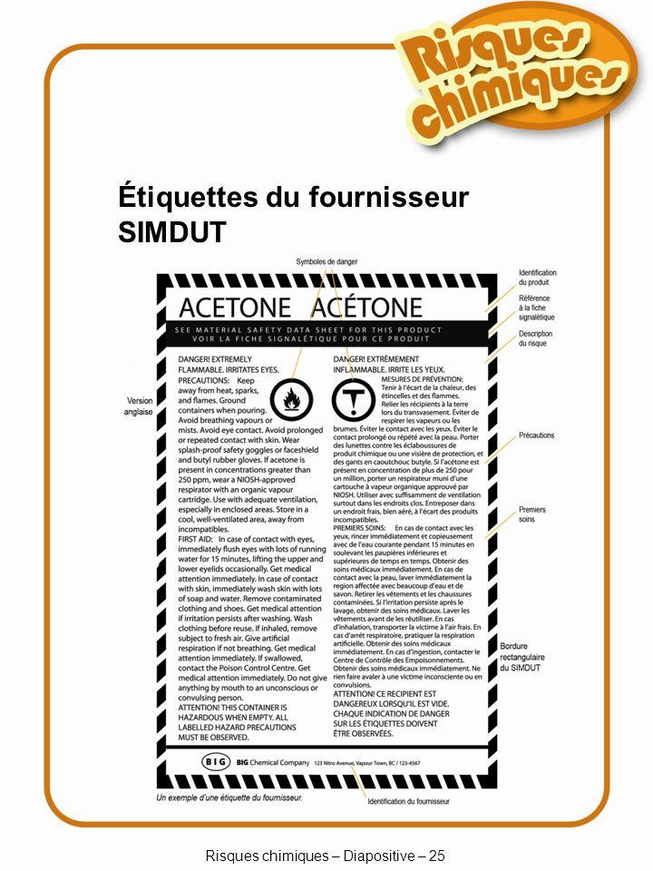 Risques chimiques – Diapositive – 26 Étiquettes du lieu de travail SIMDUT Nom du produit Information sur la manipulation sécuritaire du produit Renvoi à la fiche signalétique s il y a lieu