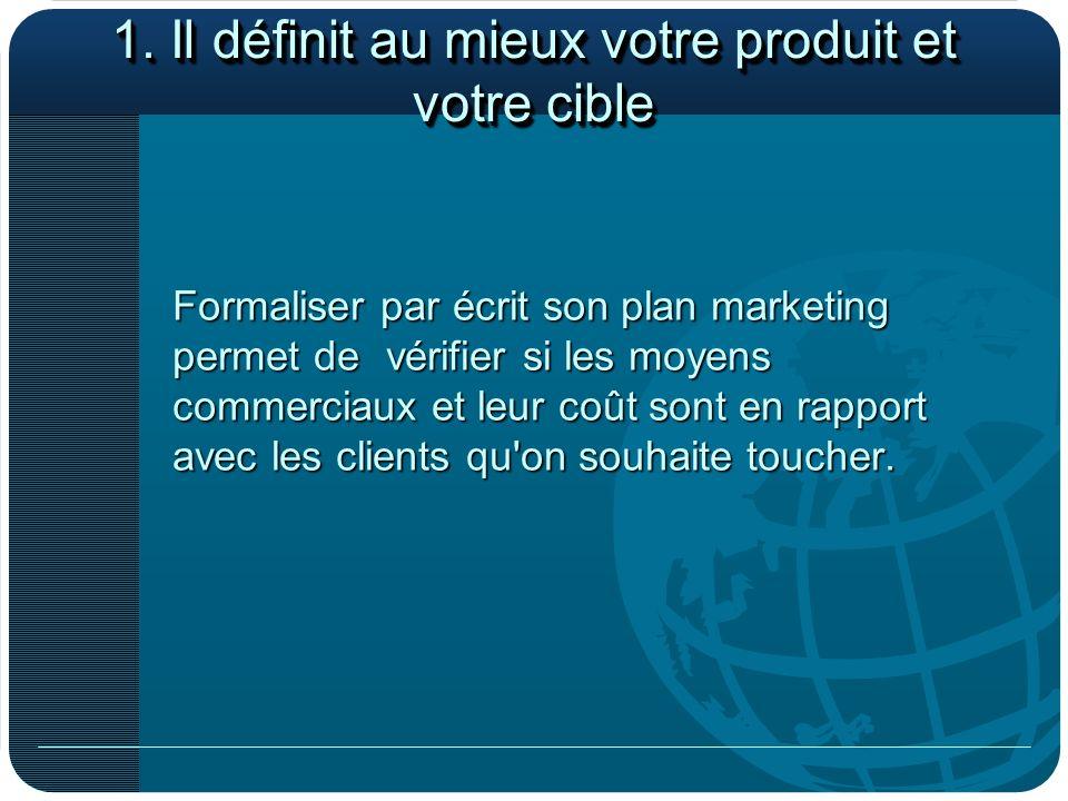 1. Il définit au mieux votre produit et votre cible Formaliser par écrit son plan marketing permet de vérifier si les moyens commerciaux et leur coût