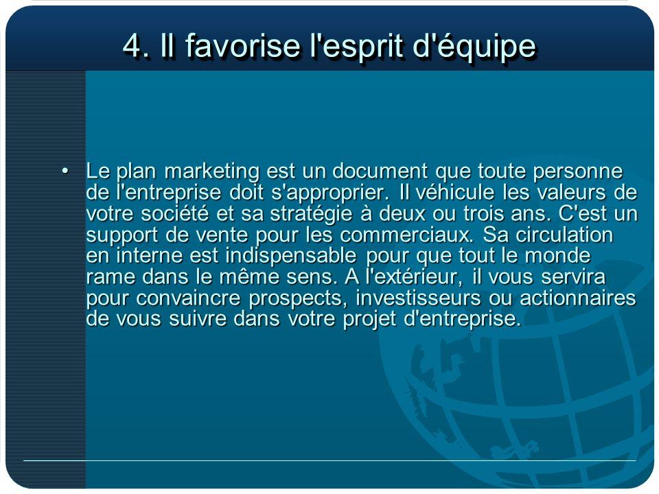 4. Il favorise l'esprit d'équipe Le plan marketing est un document que toute personne de l'entreprise doit s'approprier. Il véhicule les valeurs de vo