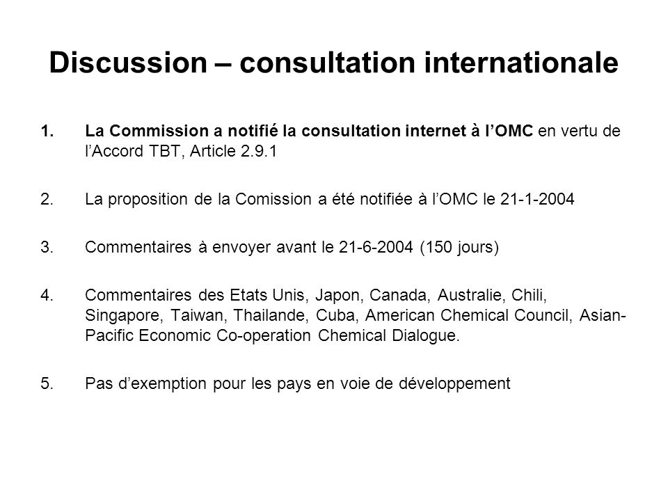 Discussion – consultation internationale 1.La Commission a notifié la consultation internet à lOMC en vertu de lAccord TBT, Article 2.9.1 2.La proposition de la Comission a été notifiée à lOMC le 21-1-2004 3.Commentaires à envoyer avant le 21-6-2004 (150 jours) 4.Commentaires des Etats Unis, Japon, Canada, Australie, Chili, Singapore, Taiwan, Thailande, Cuba, American Chemical Council, Asian- Pacific Economic Co-operation Chemical Dialogue.