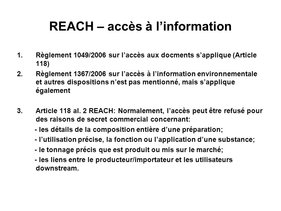REACH – accès à linformation 1.Règlement 1049/2006 sur laccès aux docments sapplique (Article 118) 2.Règlement 1367/2006 sur laccès à linformation environnementale et autres dispositions nest pas mentionné, mais sapplique également 3.Article 118 al.