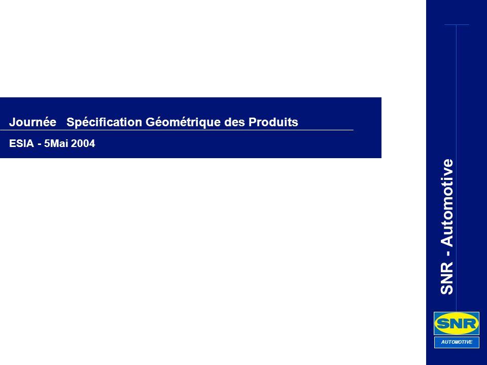 SNR - Automotive AUTOMOTIVE Journée Spécification Géométrique des Produits ESIA - 5Mai 2004