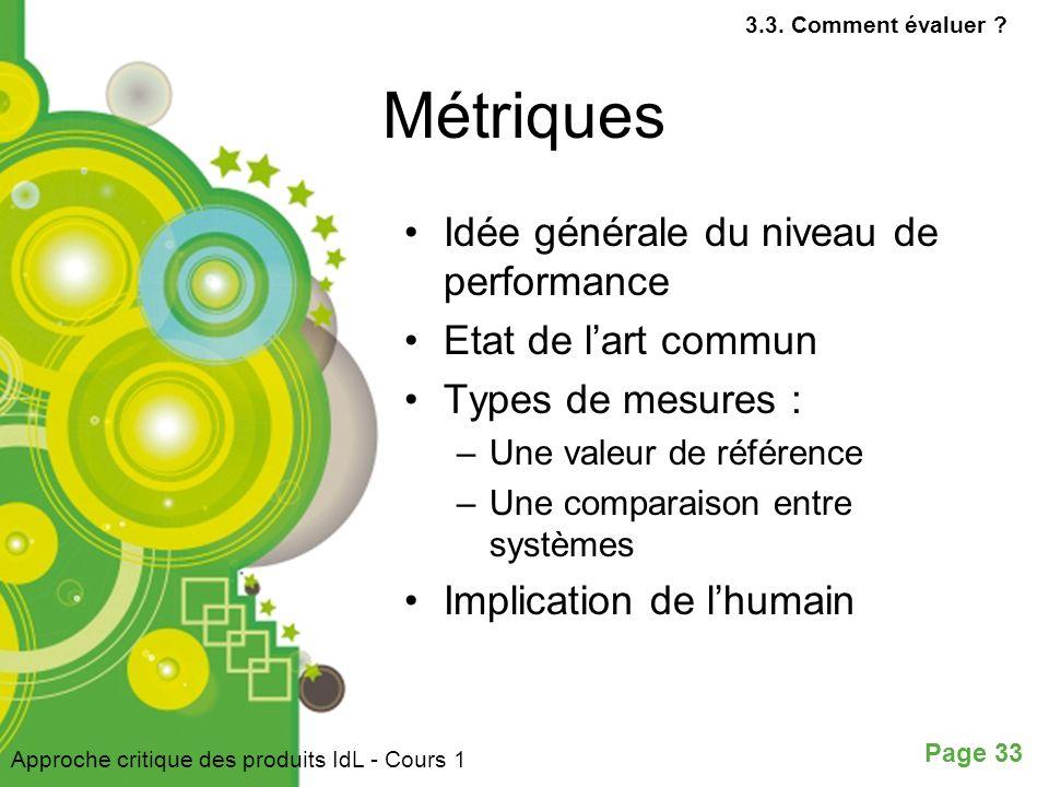 Page 33 Métriques Idée générale du niveau de performance Etat de lart commun Types de mesures : –Une valeur de référence –Une comparaison entre systèmes Implication de lhumain Approche critique des produits IdL - Cours 1 3.3.