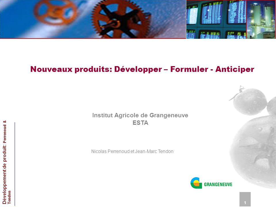 Nouveaux produits: Développer – Formuler - Anticiper Institut Agricole de Grangeneuve ESTA Nicolas Perrenoud et Jean-Marc Tendon 1 Développement de pr