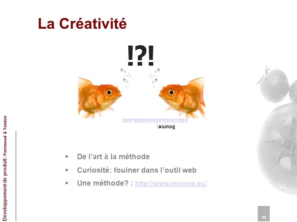 La Créativité 10 Développement de produit: Perrenoud & Tendon De lart à la méthode Curiosité: fouiner dans loutil web Une méthode? : http://www.innove