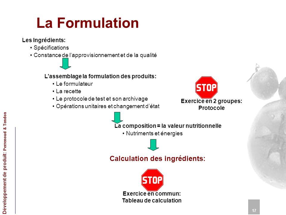 La Formulation 17 Développement de produit: Perrenoud & Tendon Les Ingrédients: Spécifications Constance de lapprovisionnement et de la qualité Calcul