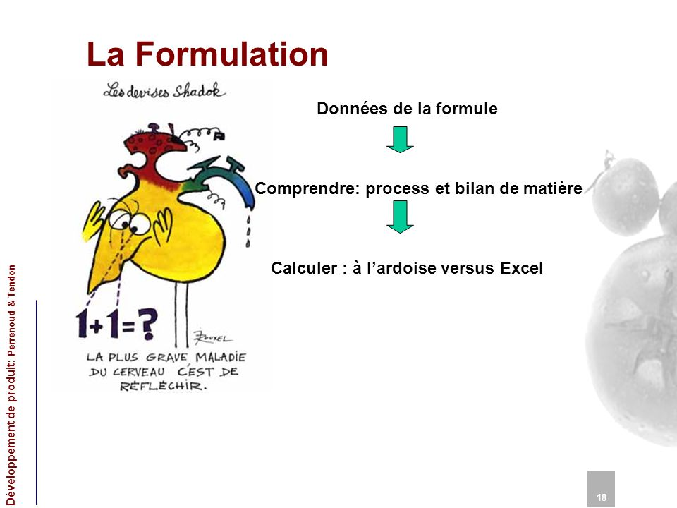 La Formulation 18 Développement de produit: Perrenoud & Tendon Données de la formule Comprendre: process et bilan de matière Calculer : à lardoise versus Excel