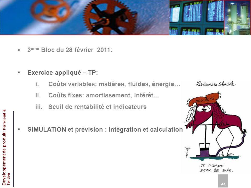 42 Développement de produit: Perrenoud & Tendon 3 ème Bloc du 28 février 2011: Exercice appliqué – TP: i.Coûts variables: matières, fluides, énergie… ii.Coûts fixes: amortissement, intérêt… iii.Seuil de rentabilité et indicateurs SIMULATION et prévision : intégration et calculation