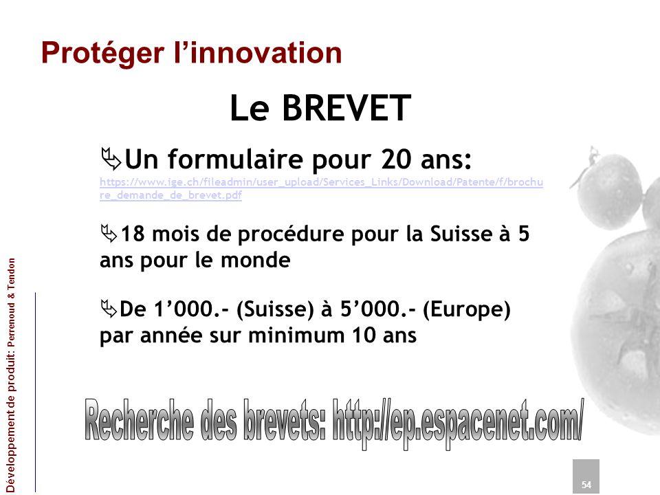 Protéger linnovation Le BREVET 54 Développement de produit: Perrenoud & Tendon Un formulaire pour 20 ans: https://www.ige.ch/fileadmin/user_upload/Services_Links/Download/Patente/f/brochu re_demande_de_brevet.pdf https://www.ige.ch/fileadmin/user_upload/Services_Links/Download/Patente/f/brochu re_demande_de_brevet.pdf 18 mois de procédure pour la Suisse à 5 ans pour le monde De 1000.- (Suisse) à 5000.- (Europe) par année sur minimum 10 ans
