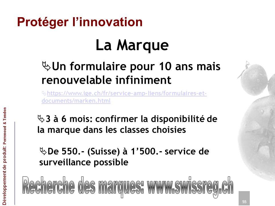 Protéger linnovation La Marque 55 Développement de produit: Perrenoud & Tendon Un formulaire pour 10 ans mais renouvelable infiniment https://www.ige.ch/fr/service-amp-liens/formulaires-et- documents/marken.html https://www.ige.ch/fr/service-amp-liens/formulaires-et- documents/marken.html 3 à 6 mois: confirmer la disponibilité de la marque dans les classes choisies De 550.- (Suisse) à 1500.- service de surveillance possible