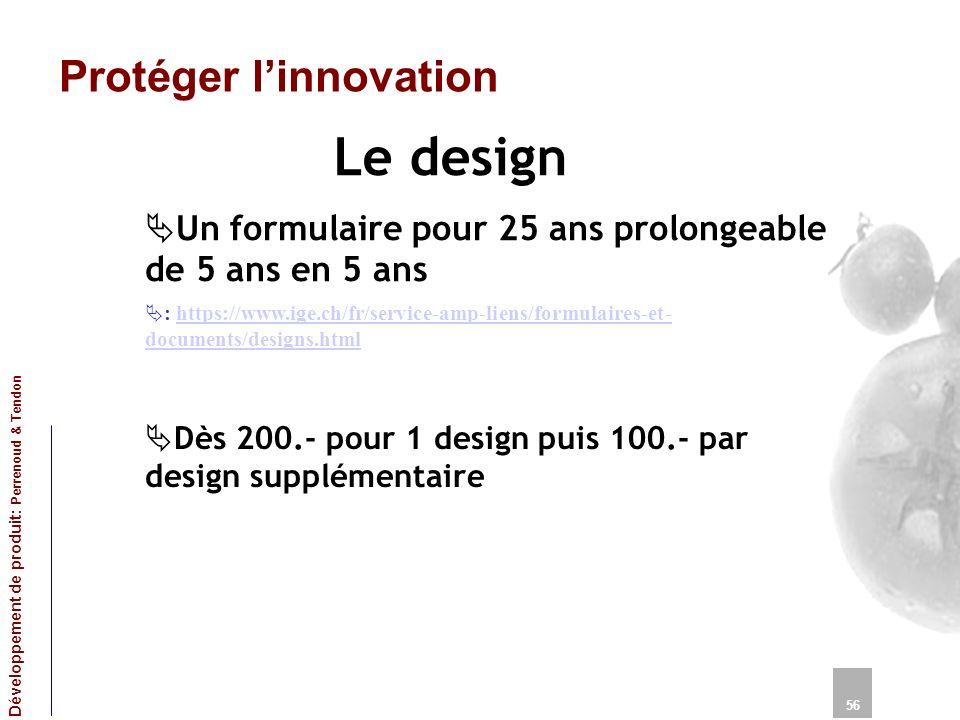 Protéger linnovation Le design 56 Développement de produit: Perrenoud & Tendon Un formulaire pour 25 ans prolongeable de 5 ans en 5 ans : https://www.