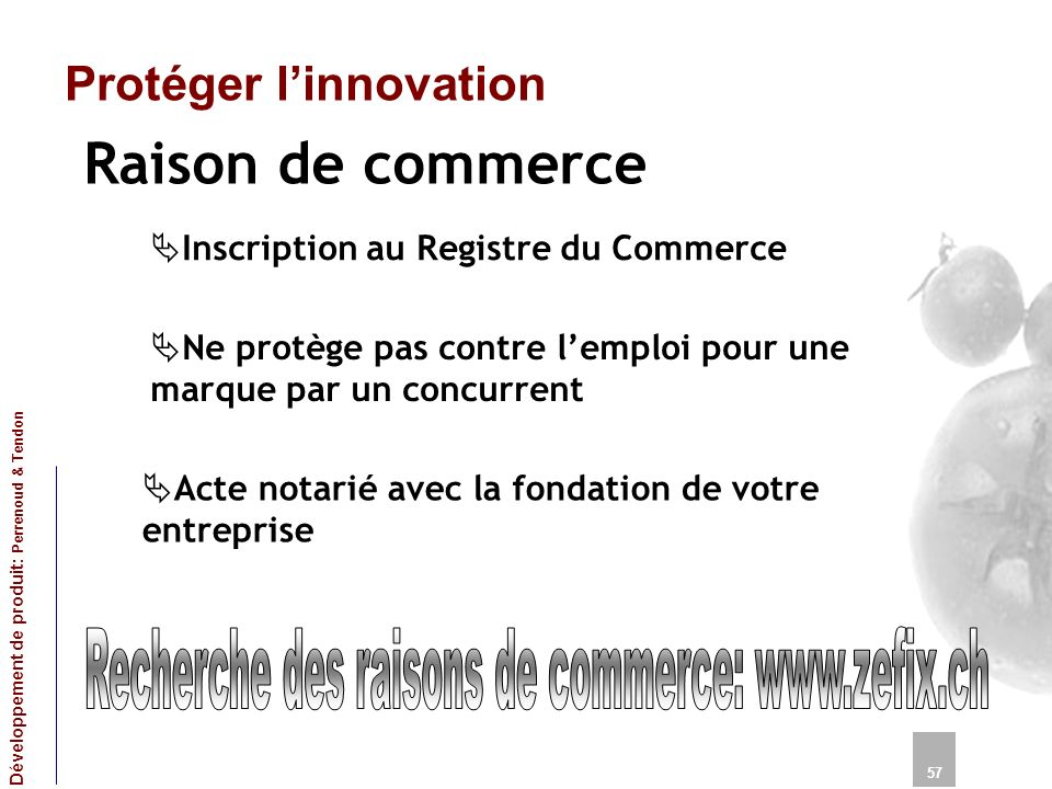 Protéger linnovation Raison de commerce 57 Développement de produit: Perrenoud & Tendon Inscription au Registre du Commerce Ne protège pas contre lemp