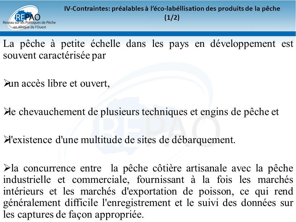 IV-Contraintes: préalables à léco-labéllisation des produits de la pêche (1/2) La pêche à petite échelle dans les pays en développement est souvent ca
