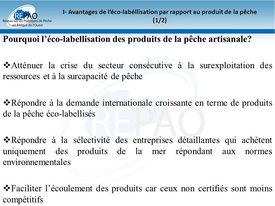 I- Avantages de léco-labéllisation par rapport au produit de la pêche (2/2) Léco-labellisation permet également lacquisition: des prix supérieurs à ceux du marché, l accès à de nouveaux marchés, des canaux de sauvegarde en vigueur sur le marché, le statut de fournisseur privilégié, le potentiel d attirer un investissement éthique dans le secteur.