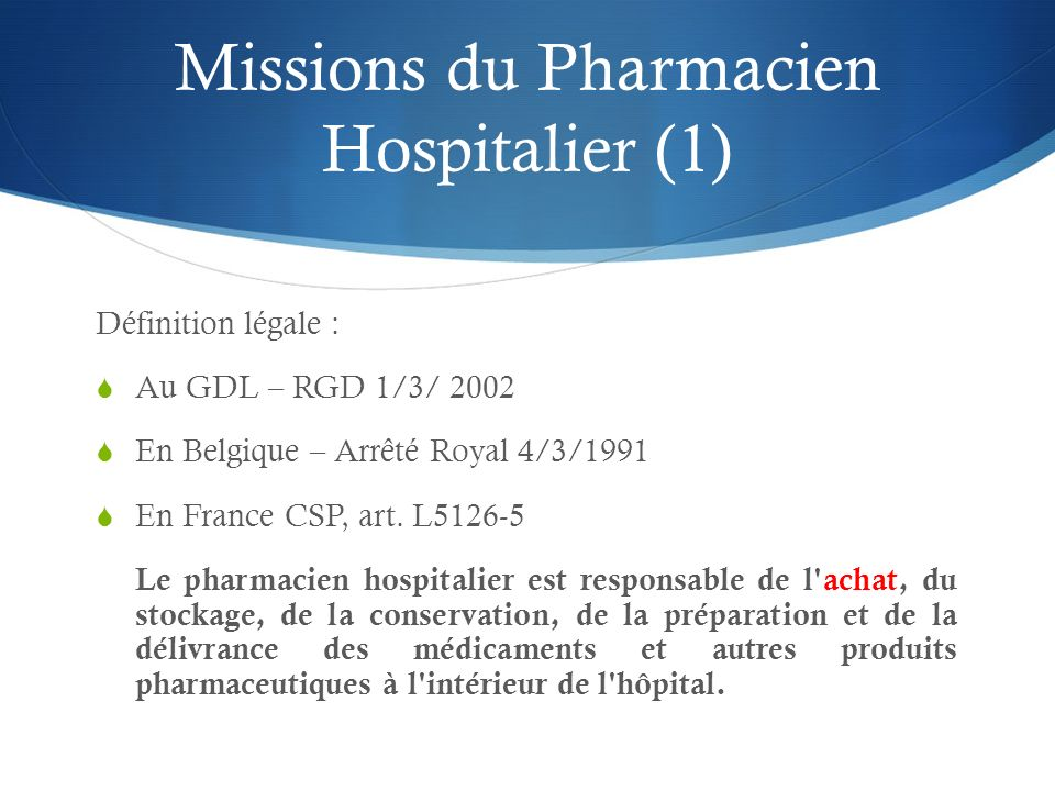 Missions du Pharmacien Hospitalier (1) Définition légale : Au GDL – RGD 1/3/ 2002 En Belgique – Arrêté Royal 4/3/1991 En France CSP, art. L5126-5 Le p