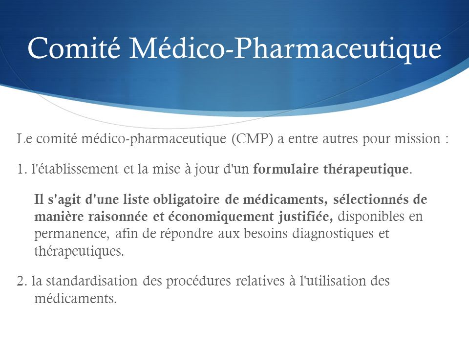 Comité Médico-Pharmaceutique Le comité médico-pharmaceutique (CMP) a entre autres pour mission : 1. l'établissement et la mise à jour d'un formulaire