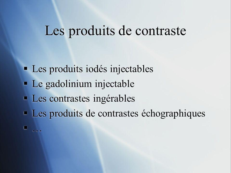 Les produits de contraste Les produits iodés injectables Le gadolinium injectable Les contrastes ingérables Les produits de contrastes échographiques