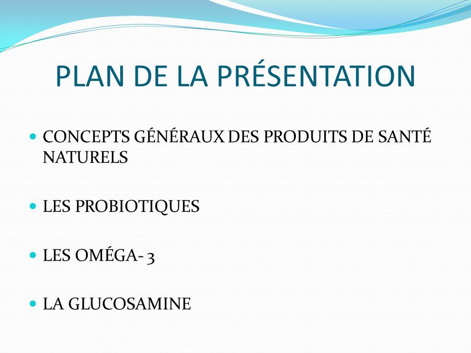 PLAN DE LA PRÉSENTATION CONCEPTS GÉNÉRAUX DES PRODUITS DE SANTÉ NATURELS LES PROBIOTIQUES LES OMÉGA- 3 LA GLUCOSAMINE