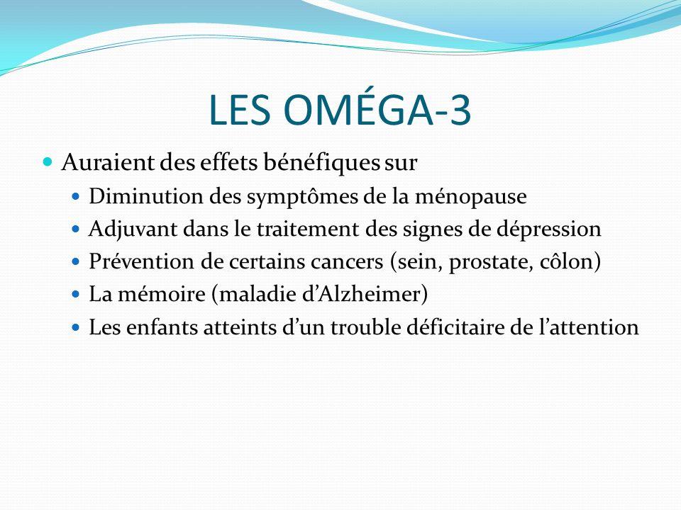 LES OMÉGA-3 Auraient des effets bénéfiques sur Diminution des symptômes de la ménopause Adjuvant dans le traitement des signes de dépression Prévention de certains cancers (sein, prostate, côlon) La mémoire (maladie dAlzheimer) Les enfants atteints dun trouble déficitaire de lattention