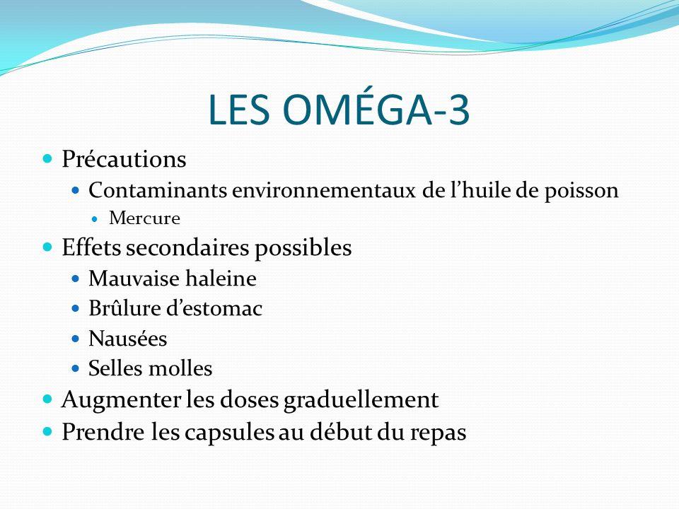 LES OMÉGA-3 Précautions Contaminants environnementaux de lhuile de poisson Mercure Effets secondaires possibles Mauvaise haleine Brûlure destomac Nausées Selles molles Augmenter les doses graduellement Prendre les capsules au début du repas
