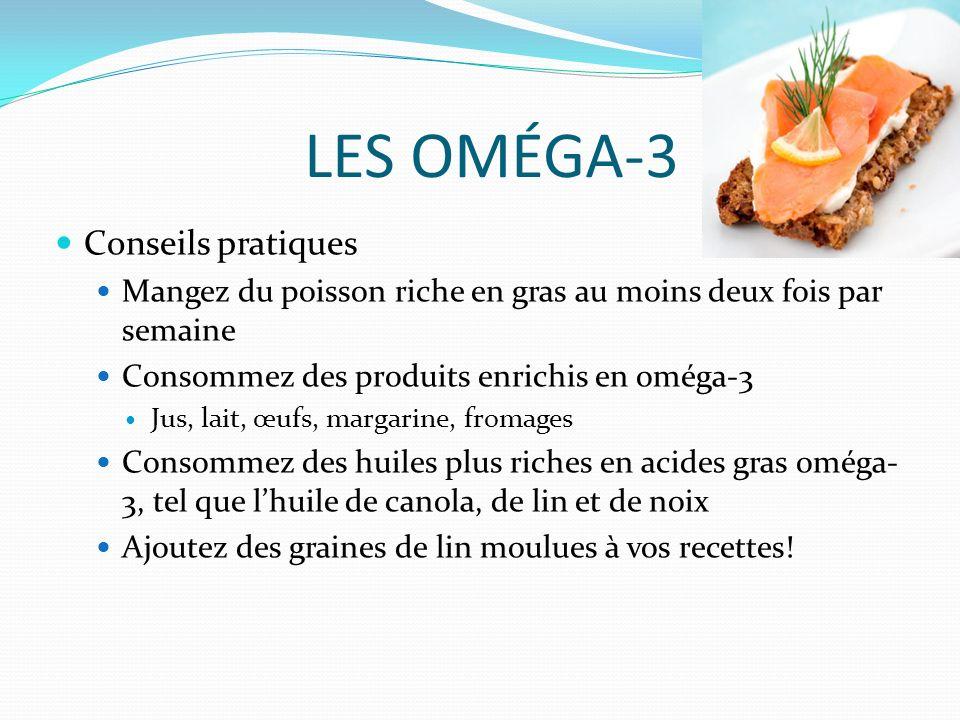 LES OMÉGA-3 Conseils pratiques Mangez du poisson riche en gras au moins deux fois par semaine Consommez des produits enrichis en oméga-3 Jus, lait, œufs, margarine, fromages Consommez des huiles plus riches en acides gras oméga- 3, tel que lhuile de canola, de lin et de noix Ajoutez des graines de lin moulues à vos recettes!
