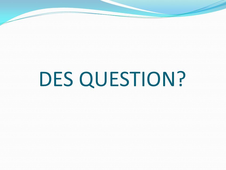 DES QUESTION?