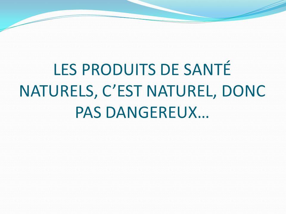 LES PRODUITS DE SANTÉ NATURELS, CEST NATUREL, DONC PAS DANGEREUX…