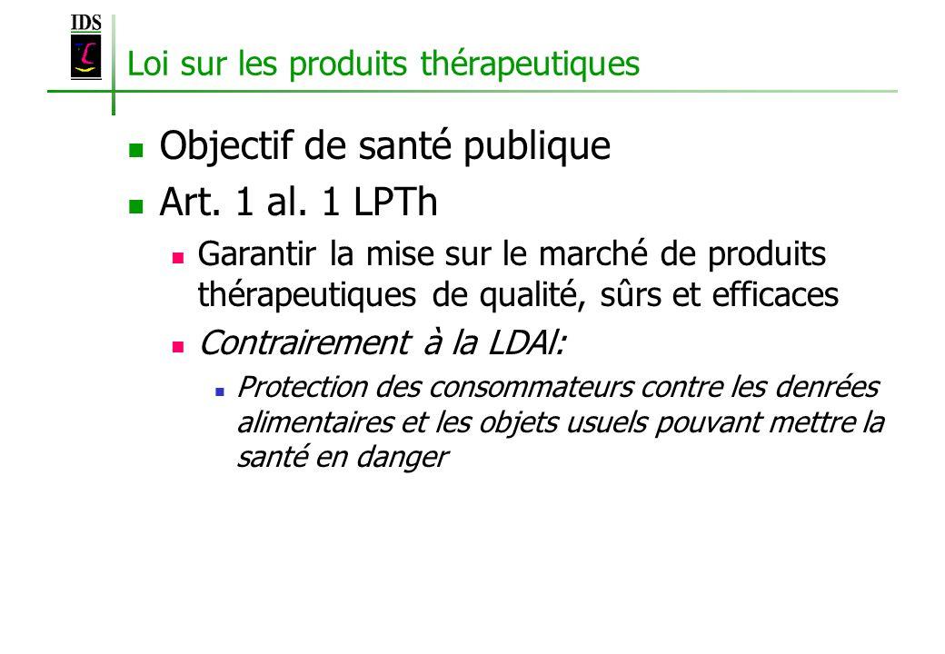 Loi sur les produits thérapeutiques Objectif de santé publique Art. 1 al. 1 LPTh Garantir la mise sur le marché de produits thérapeutiques de qualité,