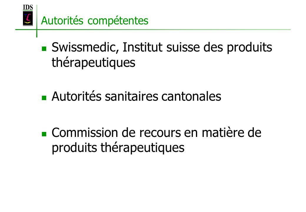 Autorités compétentes Swissmedic, Institut suisse des produits thérapeutiques Autorités sanitaires cantonales Commission de recours en matière de prod