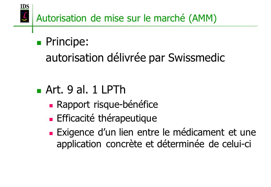 Autorisation de mise sur le marché (AMM) Principe: autorisation délivrée par Swissmedic Art. 9 al. 1 LPTh Rapport risque-bénéfice Efficacité thérapeut