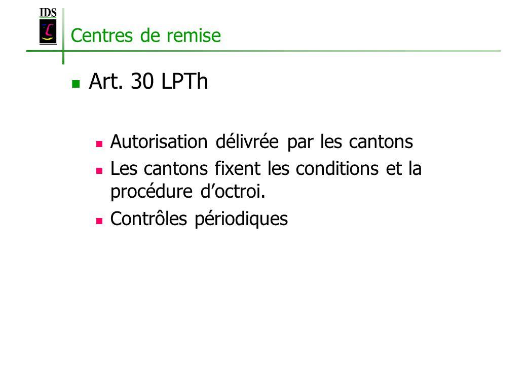 Centres de remise Art. 30 LPTh Autorisation délivrée par les cantons Les cantons fixent les conditions et la procédure doctroi. Contrôles périodiques
