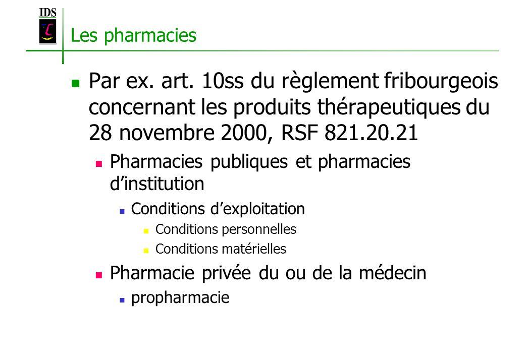 Les pharmacies Par ex. art. 10ss du règlement fribourgeois concernant les produits thérapeutiques du 28 novembre 2000, RSF 821.20.21 Pharmacies publiq