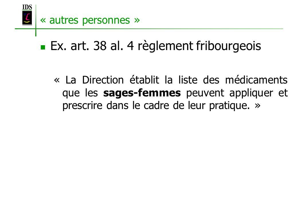 « autres personnes » Ex. art. 38 al. 4 règlement fribourgeois « La Direction établit la liste des médicaments que les sages-femmes peuvent appliquer e