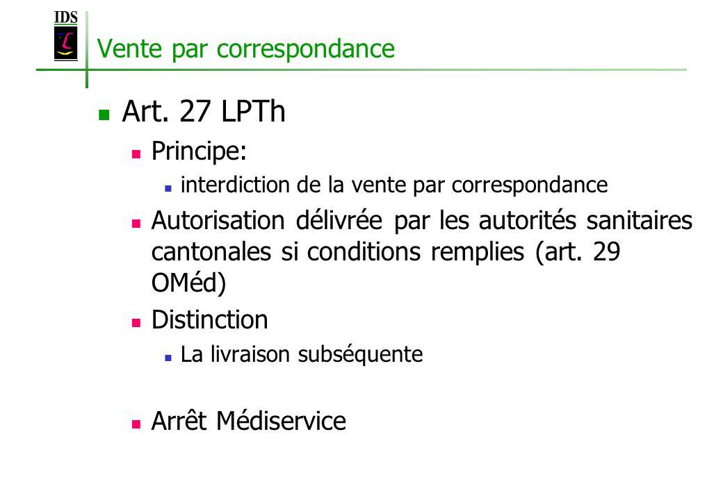 Vente par correspondance Art. 27 LPTh Principe: interdiction de la vente par correspondance Autorisation délivrée par les autorités sanitaires cantona