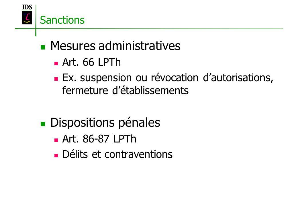 Sanctions Mesures administratives Art. 66 LPTh Ex. suspension ou révocation dautorisations, fermeture détablissements Dispositions pénales Art. 86-87