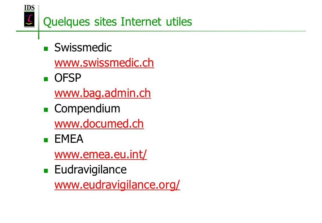 Quelques sites Internet utiles Swissmedic www.swissmedic.ch OFSP www.bag.admin.ch Compendium www.documed.ch EMEA www.emea.eu.int/ Eudravigilance www.e