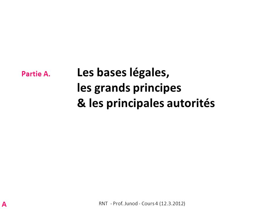 Partie A. Les bases légales, les grands principes & les principales autorités RNT - Prof. Junod - Cours 4 (12.3.2012) A