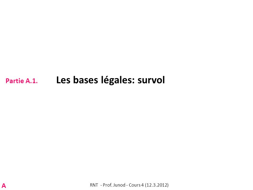 Partie A.1. Les bases légales: survol RNT - Prof. Junod - Cours 4 (12.3.2012) A
